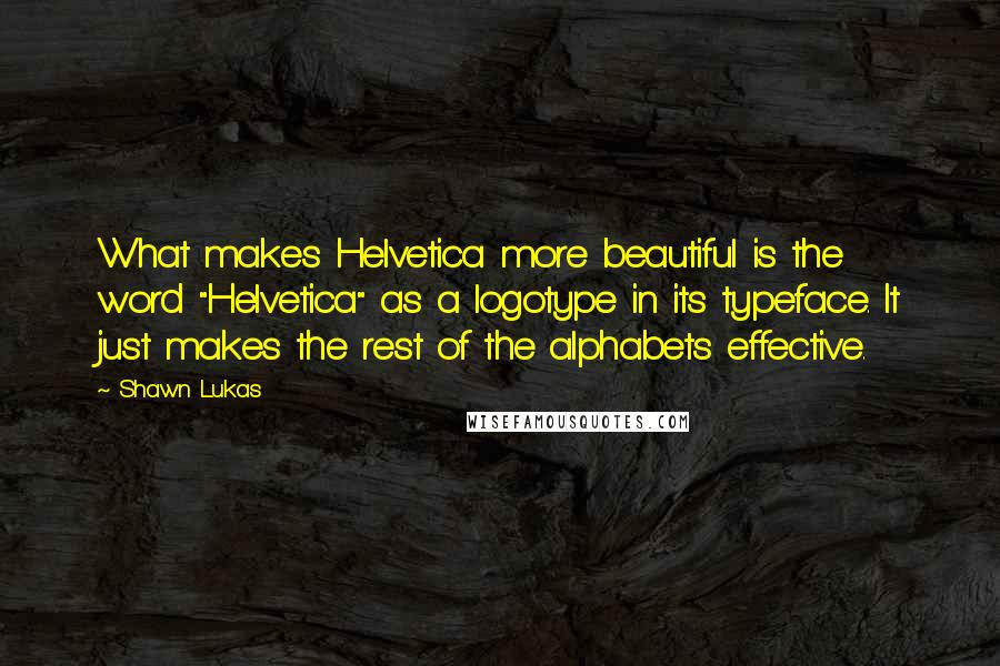 "Shawn Lukas quotes: What makes Helvetica more beautiful is the word ""Helvetica"" as a logotype in its typeface. It just makes the rest of the alphabets effective."