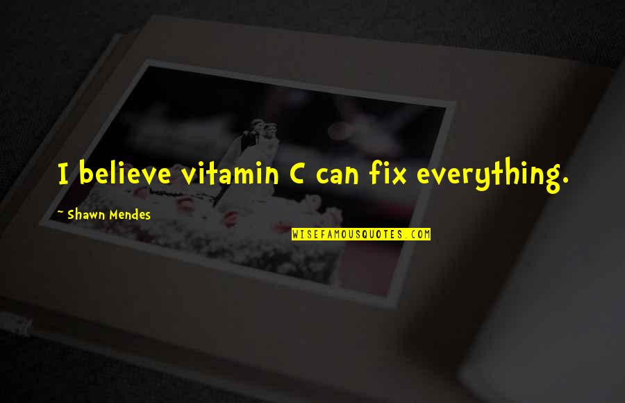 Shawn Mendes Best Quotes By Shawn Mendes: I believe vitamin C can fix everything.
