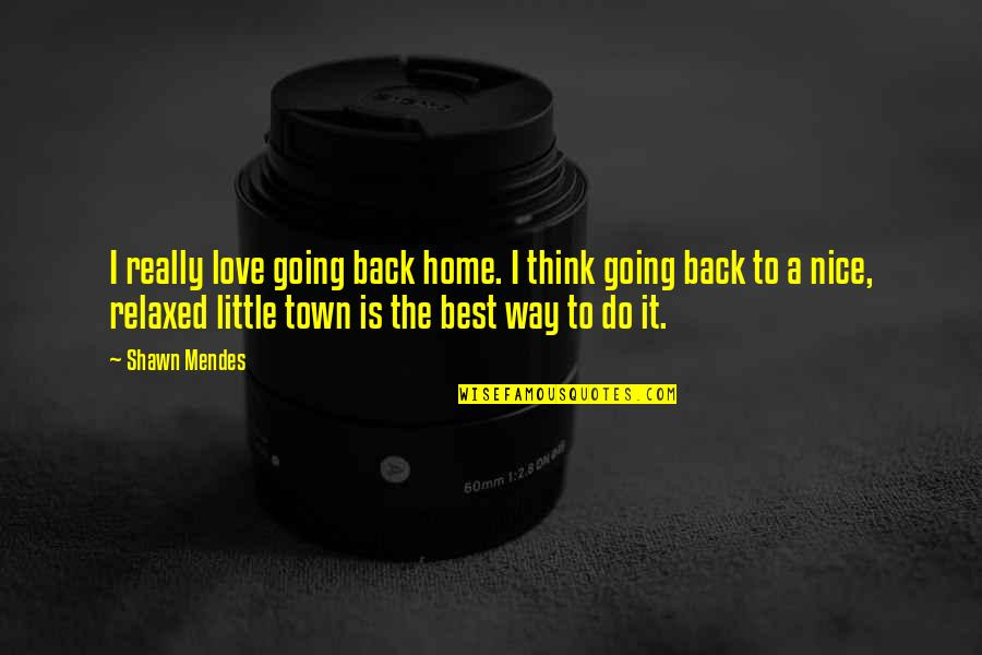 Shawn Mendes Best Quotes By Shawn Mendes: I really love going back home. I think