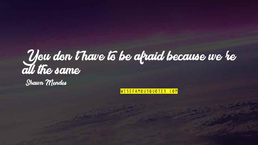 Shawn Mendes Best Quotes By Shawn Mendes: You don't have to be afraid because we're
