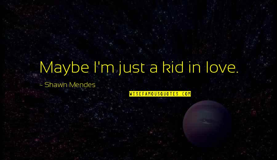 Shawn Mendes Best Quotes By Shawn Mendes: Maybe I'm just a kid in love.