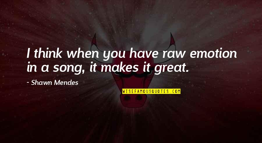 Shawn Mendes Best Quotes By Shawn Mendes: I think when you have raw emotion in