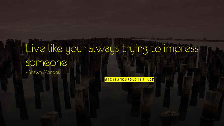 Shawn Mendes Best Quotes By Shawn Mendes: Live like your always trying to impress someone
