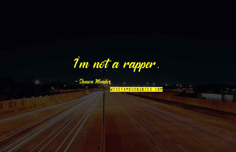 Shawn Mendes Best Quotes By Shawn Mendes: I'm not a rapper.