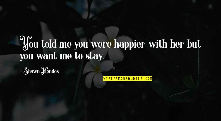 Shawn Mendes Best Quotes By Shawn Mendes: You told me you were happier with her