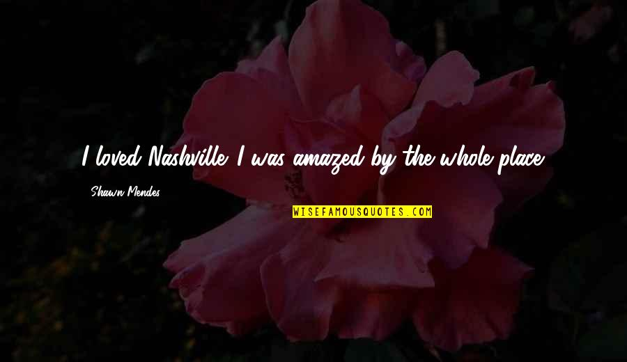 Shawn Mendes Quotes By Shawn Mendes: I loved Nashville. I was amazed by the