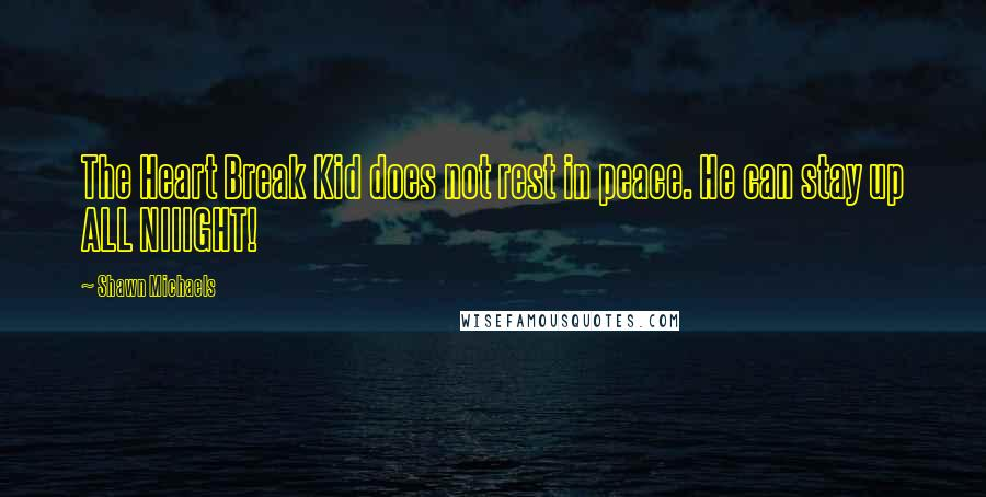 Shawn Michaels quotes: The Heart Break Kid does not rest in peace. He can stay up ALL NIIIGHT!