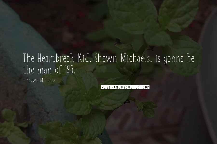 Shawn Michaels quotes: The Heartbreak Kid, Shawn Michaels, is gonna be the man of '96.