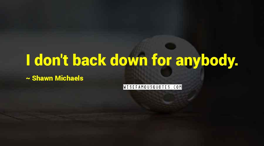 Shawn Michaels quotes: I don't back down for anybody.