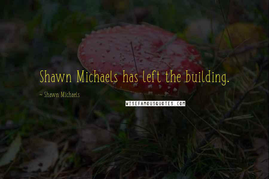 Shawn Michaels quotes: Shawn Michaels has left the building.