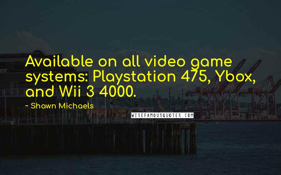 Shawn Michaels quotes: Available on all video game systems: Playstation 475, Ybox, and Wii 3 4000.