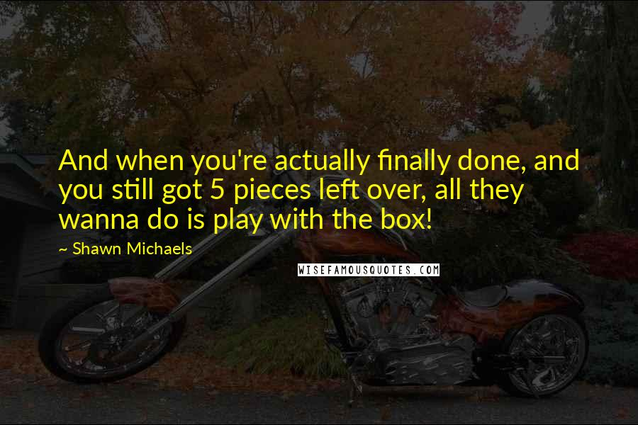 Shawn Michaels quotes: And when you're actually finally done, and you still got 5 pieces left over, all they wanna do is play with the box!