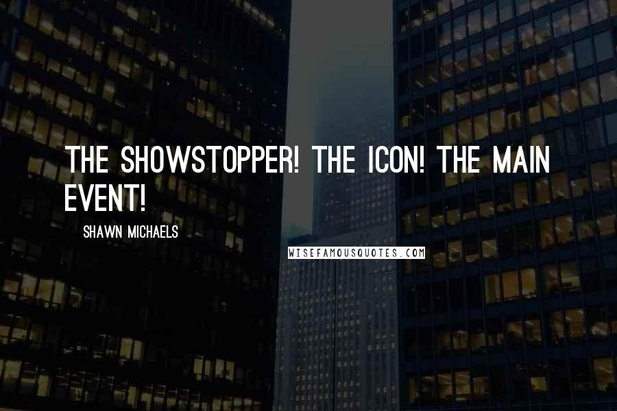 Shawn Michaels quotes: The showstopper! The icon! The main event!