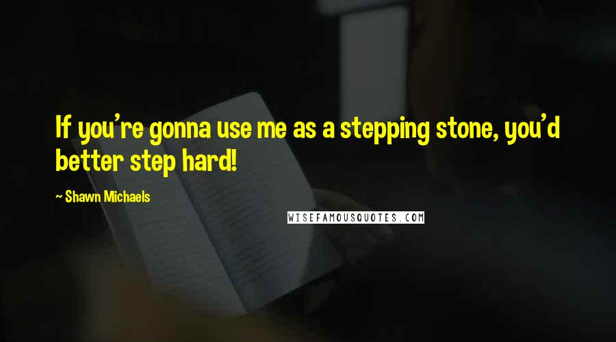 Shawn Michaels quotes: If you're gonna use me as a stepping stone, you'd better step hard!
