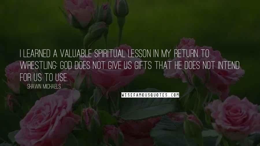 Shawn Michaels quotes: I learned a valuable spiritual lesson in my return to wrestling: God does not give us gifts that He does not intend for us to use.