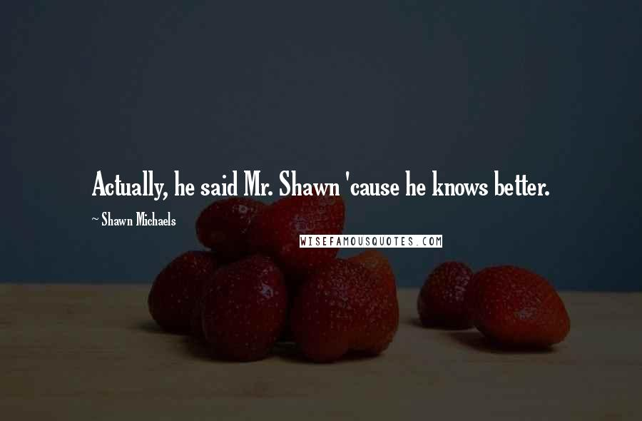 Shawn Michaels quotes: Actually, he said Mr. Shawn 'cause he knows better.