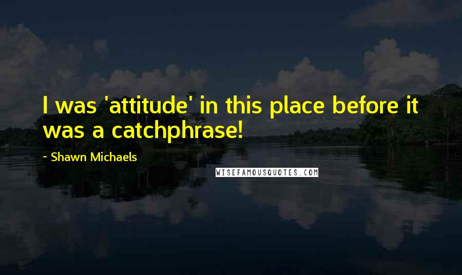 Shawn Michaels quotes: I was 'attitude' in this place before it was a catchphrase!