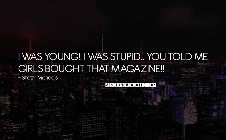 Shawn Michaels quotes: I WAS YOUNG!! I WAS STUPID.. YOU TOLD ME GIRLS BOUGHT THAT MAGAZINE!!