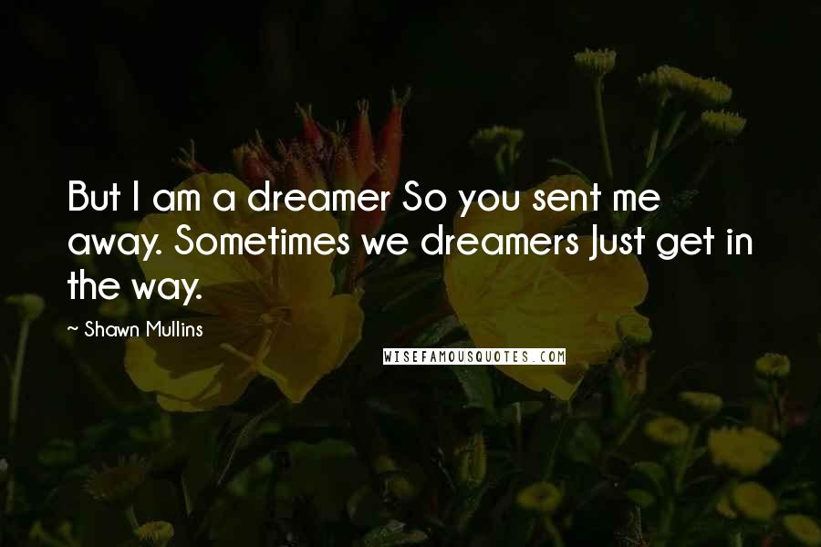 Shawn Mullins quotes: But I am a dreamer So you sent me away. Sometimes we dreamers Just get in the way.
