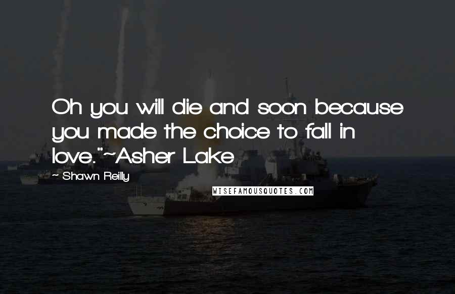 """Shawn Reilly quotes: Oh you will die and soon because you made the choice to fall in love.""""~Asher Lake"""