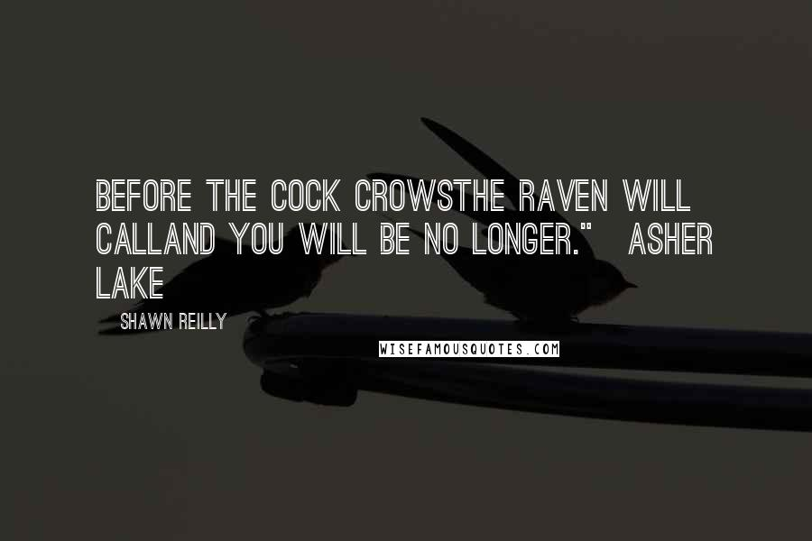 """Shawn Reilly quotes: Before the cock crowsThe Raven will callAnd you will be no longer.""""~Asher Lake"""