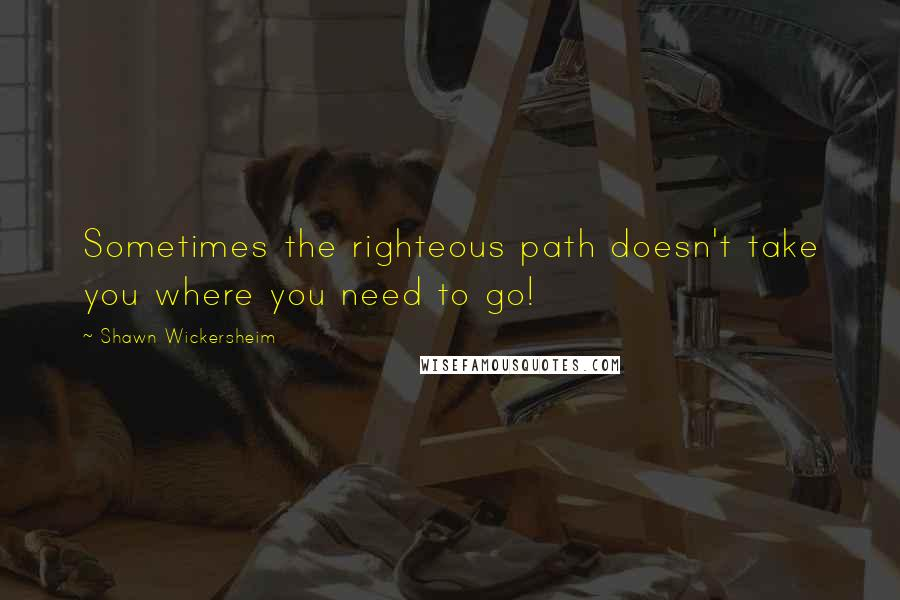 Shawn Wickersheim quotes: Sometimes the righteous path doesn't take you where you need to go!