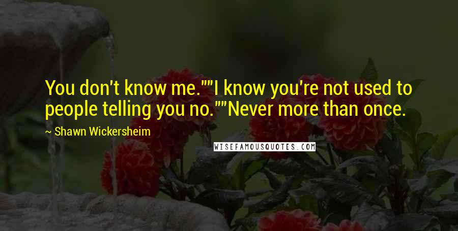 """Shawn Wickersheim quotes: You don't know me.""""""""I know you're not used to people telling you no.""""""""Never more than once."""