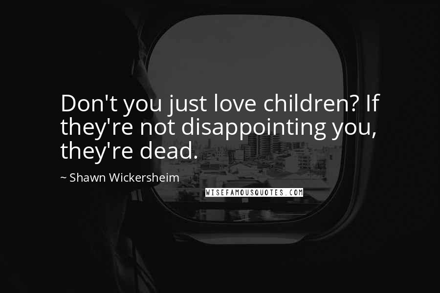 Shawn Wickersheim quotes: Don't you just love children? If they're not disappointing you, they're dead.