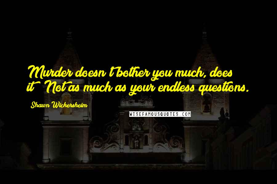 """Shawn Wickersheim quotes: Murder doesn't bother you much, does it?""""""""Not as much as your endless questions."""