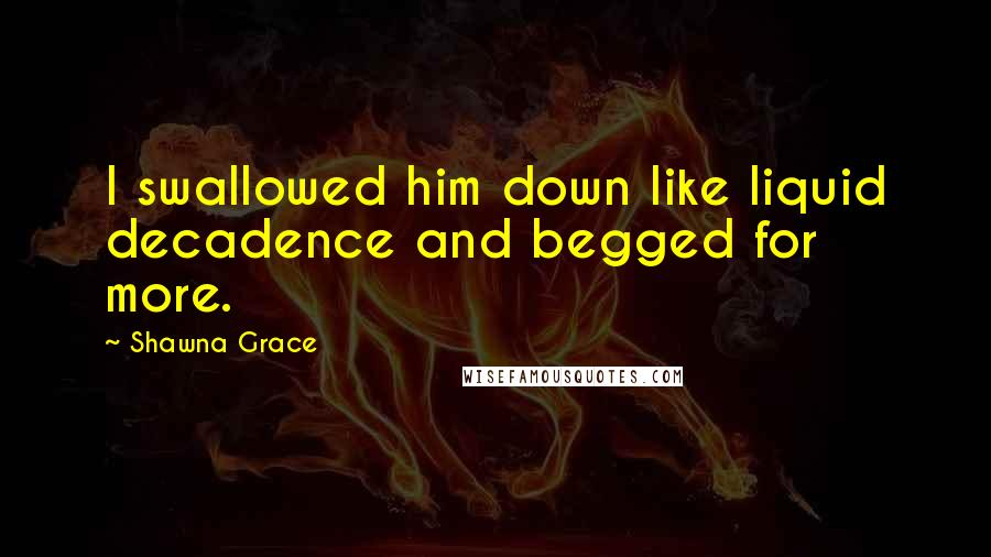 Shawna Grace quotes: I swallowed him down like liquid decadence and begged for more.