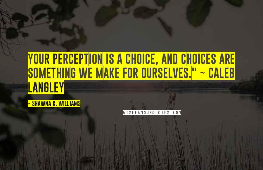 "Shawna K. Williams quotes: Your perception is a choice, and choices are something we make for ourselves."" ~ Caleb Langley"