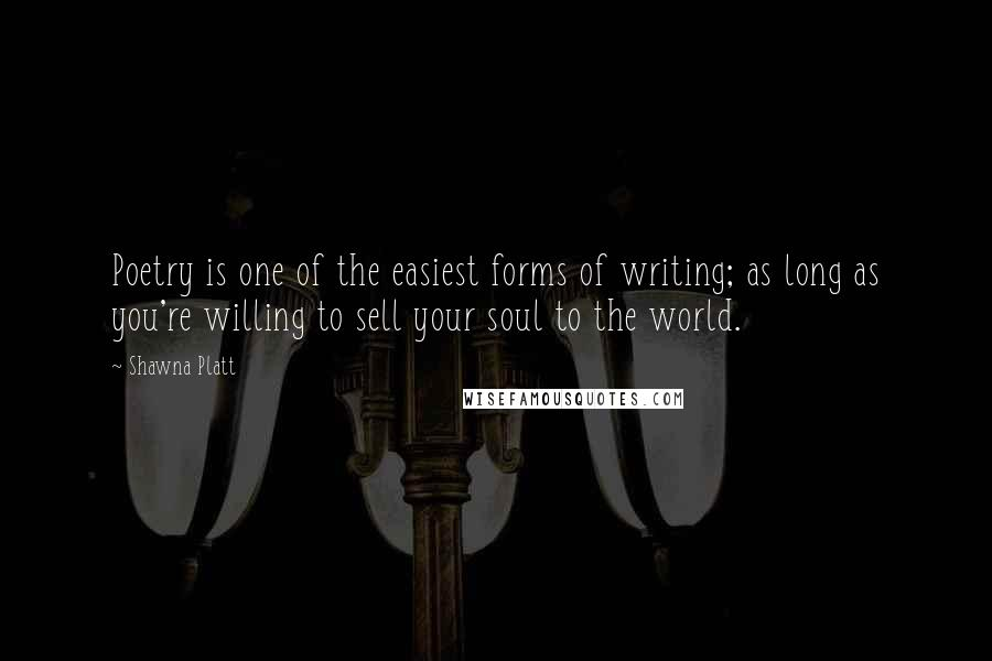 Shawna Platt quotes: Poetry is one of the easiest forms of writing; as long as you're willing to sell your soul to the world.