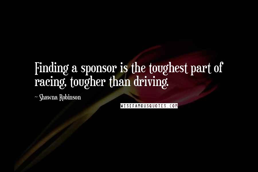 Shawna Robinson quotes: Finding a sponsor is the toughest part of racing, tougher than driving.