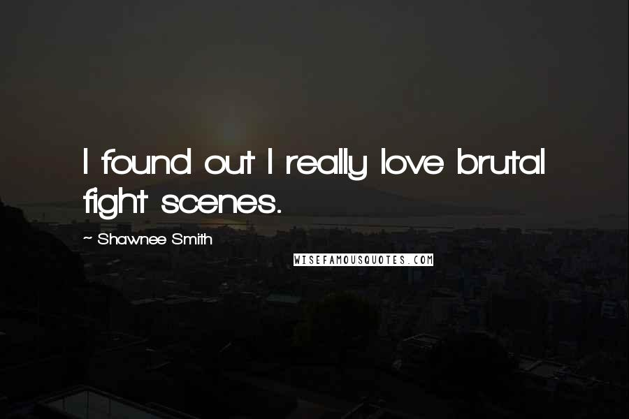Shawnee Smith quotes: I found out I really love brutal fight scenes.