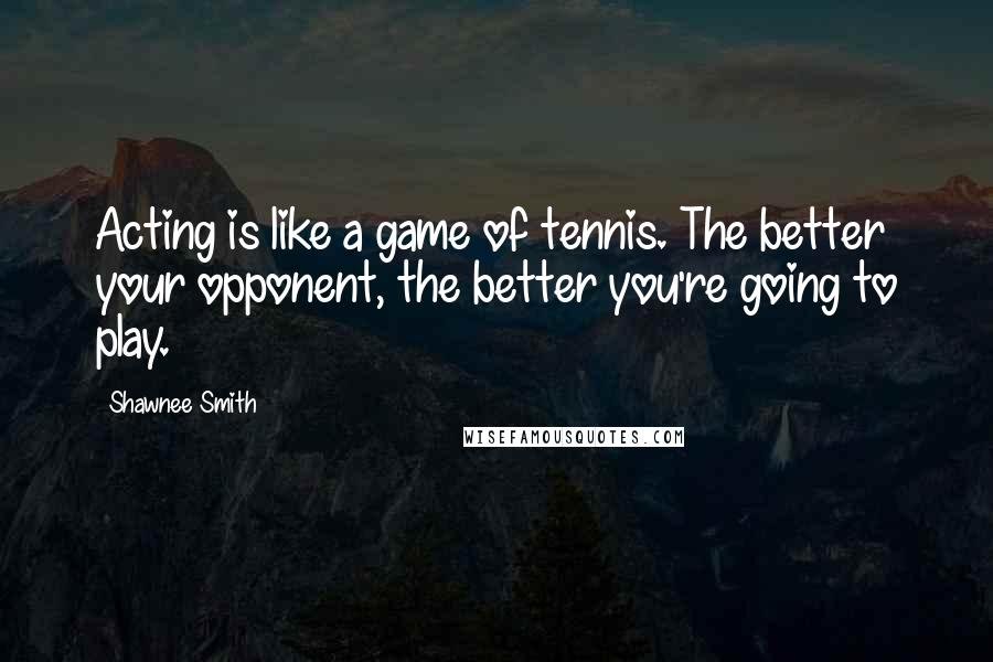 Shawnee Smith quotes: Acting is like a game of tennis. The better your opponent, the better you're going to play.