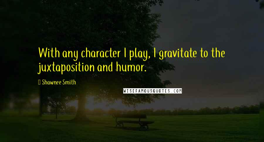 Shawnee Smith quotes: With any character I play, I gravitate to the juxtaposition and humor.