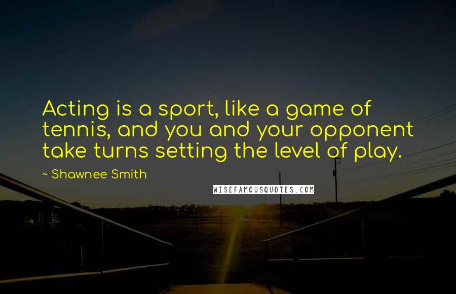 Shawnee Smith quotes: Acting is a sport, like a game of tennis, and you and your opponent take turns setting the level of play.