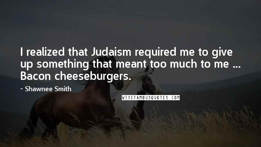 Shawnee Smith quotes: I realized that Judaism required me to give up something that meant too much to me ... Bacon cheeseburgers.