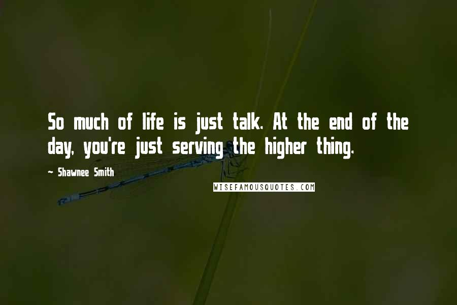 Shawnee Smith quotes: So much of life is just talk. At the end of the day, you're just serving the higher thing.