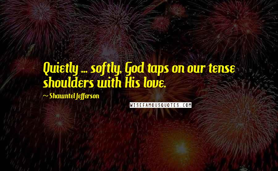 Shawntel Jefferson quotes: Quietly ... softly, God taps on our tense shoulders with His love.