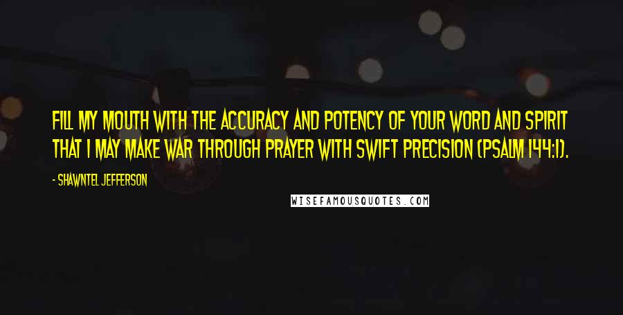Shawntel Jefferson quotes: Fill my mouth with the accuracy and potency of Your word and Spirit that I may make war through prayer with swift precision (Psalm 144:1).