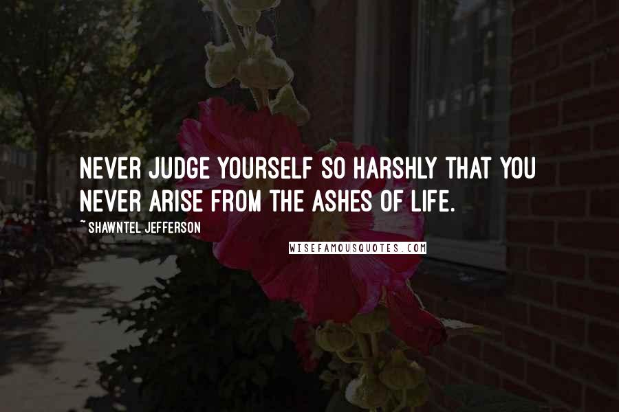 Shawntel Jefferson quotes: Never judge yourself so harshly that you never arise from the ashes of life.