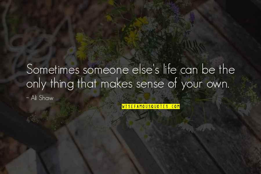 Shaw's Quotes By Ali Shaw: Sometimes someone else's life can be the only