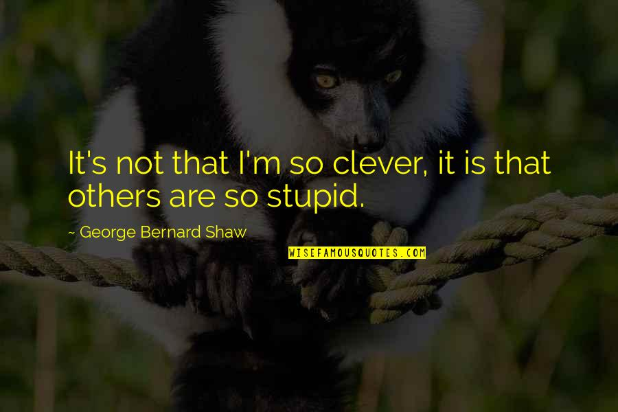 Shaw's Quotes By George Bernard Shaw: It's not that I'm so clever, it is