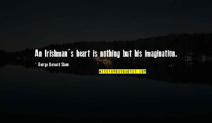 Shaw's Quotes By George Bernard Shaw: An Irishman's heart is nothing but his imagination.