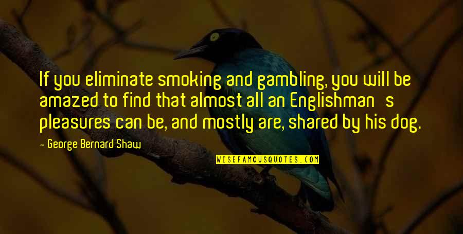 Shaw's Quotes By George Bernard Shaw: If you eliminate smoking and gambling, you will