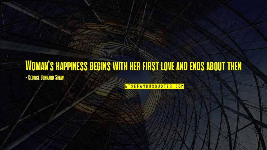Shaw's Quotes By George Bernard Shaw: Woman's happiness begins with her first love and