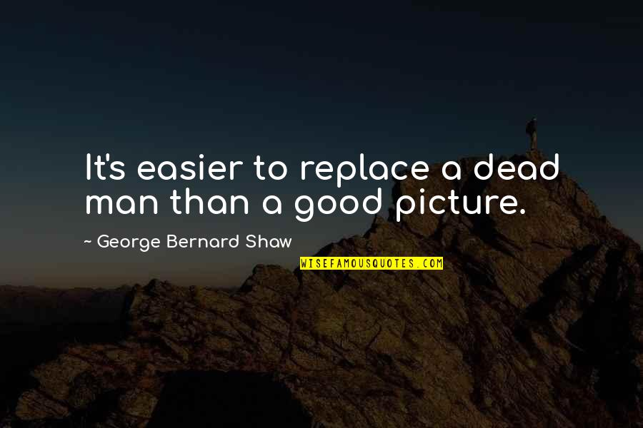 Shaw's Quotes By George Bernard Shaw: It's easier to replace a dead man than