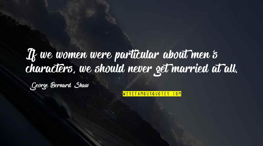 Shaw's Quotes By George Bernard Shaw: If we women were particular about men's characters,