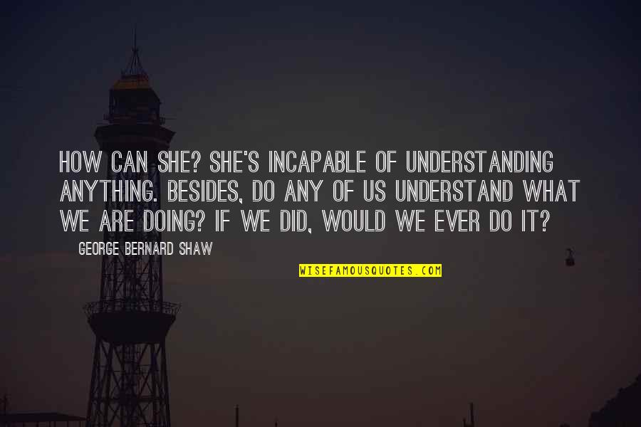 Shaw's Quotes By George Bernard Shaw: How can she? She's incapable of understanding anything.